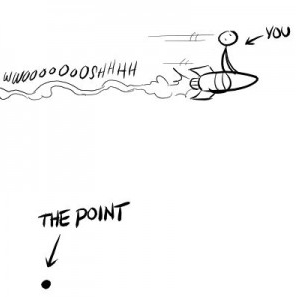 "This cartoon shows a stick figure riding a rocket ship across the page (labeled ""you"") and at the bottom left of the image is a dot labeled ""the point""."